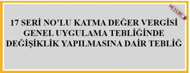 17 SERİ NO'LU KATMA DEĞER VERGİSİ GENEL UYGULAMA TEBLİĞİNDE DEĞİŞİKLİK YAPILMASINA DAİR TEBLİĞ