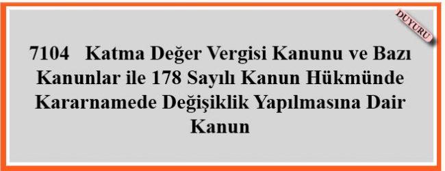 7104   Katma Değer Vergisi Kanunu ve Bazı Kanunlar ile 178 Sayılı Kanun Hükmünde Kararnamede Değişiklik Yapılmasına Dair Kanun