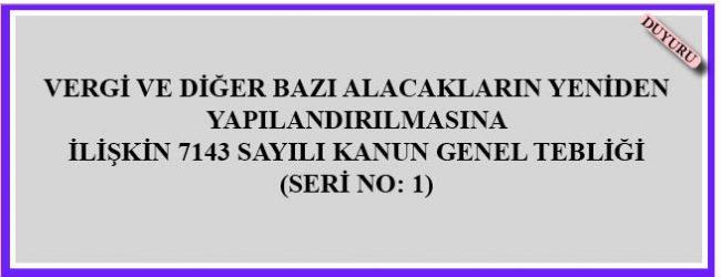 VERGİ VE DİĞER BAZI ALACAKLARIN YENİDEN YAPILANDIRILMASINA  İLİŞKİN7143SAYILI KANUN GENEL TEBLİĞİ  (SERİ NO: 1)