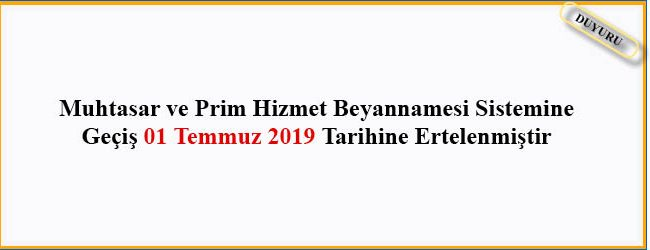 Muhtasar ve Prim Hizmet Beyannamesi Sistemine Geçiş 01 Temmuz 2019 Tarihine Ertelenmiştir.