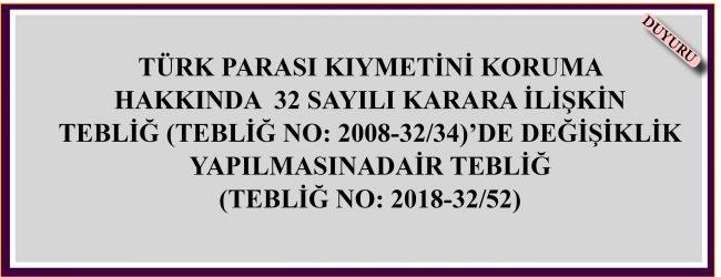 TÜRK PARASI KIYMETİNİ KORUMA HAKKINDA 32 SAYILI KARARA İLİŞKİN  TEBLİĞ (TEBLİĞ NO: 2008-32/34)'DE DEĞİŞİKLİK YAPILMASINA  DAİR TEBLİĞ (TEBLİĞ NO: 2018-32/52)