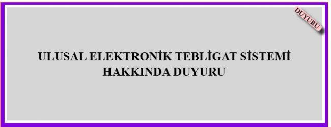 ULUSAL ELEKTRONİK TEBLİGAT SİSTEMİ HAKKINDA DUYURU