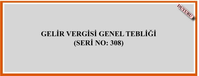 GELİR VERGİSİ GENEL TEBLİĞİ  (SERİ NO: 308)