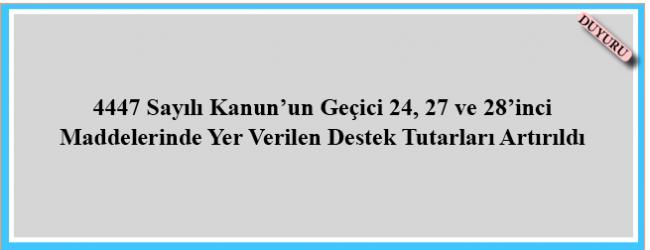4447 Sayılı Kanun'un Geçici 24, 27 ve 28'inci Maddelerinde Yer Verilen Destek Tutarları Artırıldı