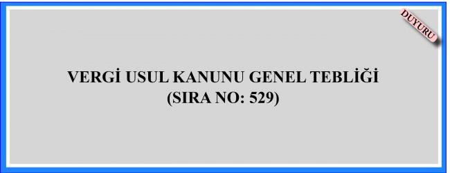 VERGİ USUL KANUNU GENEL TEBLİĞİ (SIRA NO: 529)